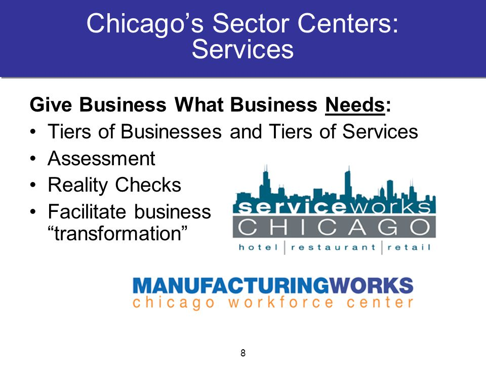 Chicago's Sector Centers: Services Give Business What Business Needs: Tiers of Businesses and Tiers of Services Assessment Reality Checks Facilitate business transformation 8