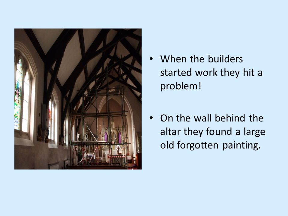 When the builders started work they hit a problem! On the wall behind the altar they found a large old forgotten painting.