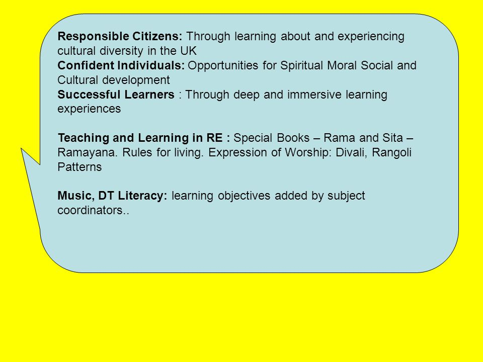 Responsible Citizens: Through learning about and experiencing cultural diversity in the UK Confident Individuals: Opportunities for Spiritual Moral Social and Cultural development Successful Learners : Through deep and immersive learning experiences Teaching and Learning in RE : Special Books – Rama and Sita – Ramayana.
