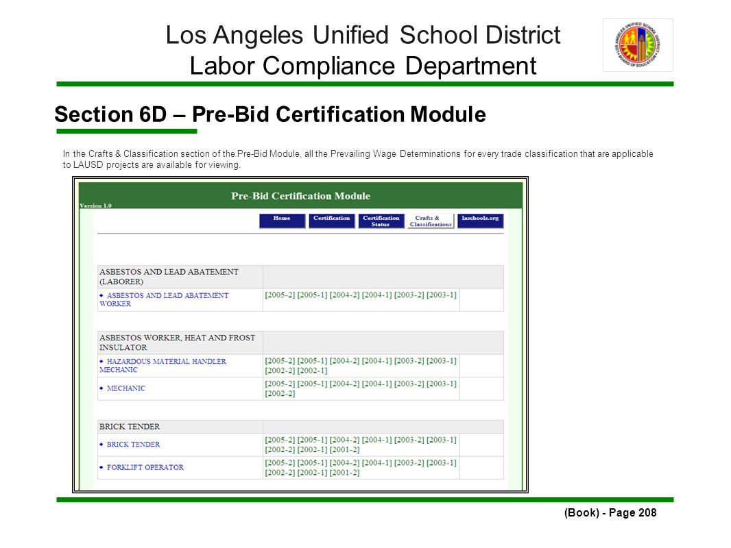 Section 6D – Pre-Bid Certification Module (Book) - Page 208 Los Angeles Unified School District Labor Compliance Department In the Crafts & Classification section of the Pre-Bid Module, all the Prevailing Wage Determinations for every trade classification that are applicable to LAUSD projects are available for viewing.