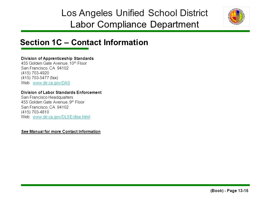 Section 1C – Contact Information (Book) - Page 13-15 Los Angeles Unified School District Labor Compliance Department Division of Apprenticeship Standards 455 Golden Gate Avenue, 10 th Floor San Francisco, CA 94102 (415) 703-4920 (415) 703-5477 (fax) Web: www.dir.ca.gov/DASwww.dir.ca.gov/DAS Division of Labor Standards Enforcement San Francisco Headquarters 455 Golden Gate Avenue, 9 th Floor San Francisco, CA 94102 (415) 703-4810 Web: www.dir.ca.gov/DLSE/dlse.htmlwww.dir.ca.gov/DLSE/dlse.html See Manual for more Contact Information