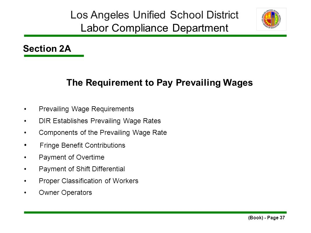 Section 2A The Requirement to Pay Prevailing Wages Prevailing Wage Requirements DIR Establishes Prevailing Wage Rates Components of the Prevailing Wage Rate Fringe Benefit Contributions Payment of Overtime Payment of Shift Differential Proper Classification of Workers Owner Operators (Book) - Page 37 Los Angeles Unified School District Labor Compliance Department