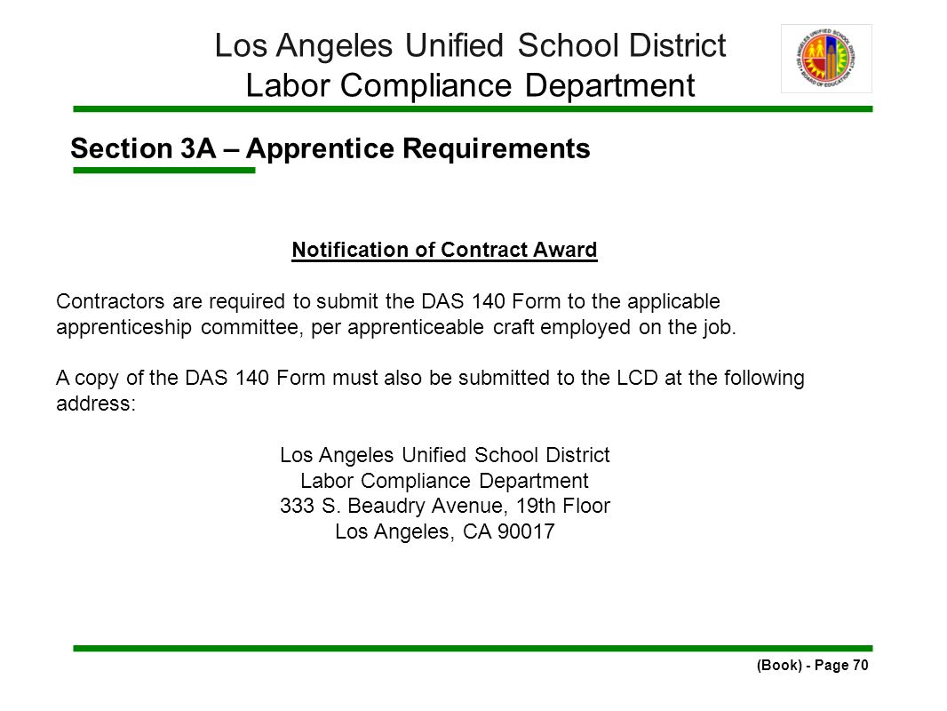 Section 3A – Apprentice Requirements (Book) - Page 70 Los Angeles Unified School District Labor Compliance Department Notification of Contract Award Contractors are required to submit the DAS 140 Form to the applicable apprenticeship committee, per apprenticeable craft employed on the job.