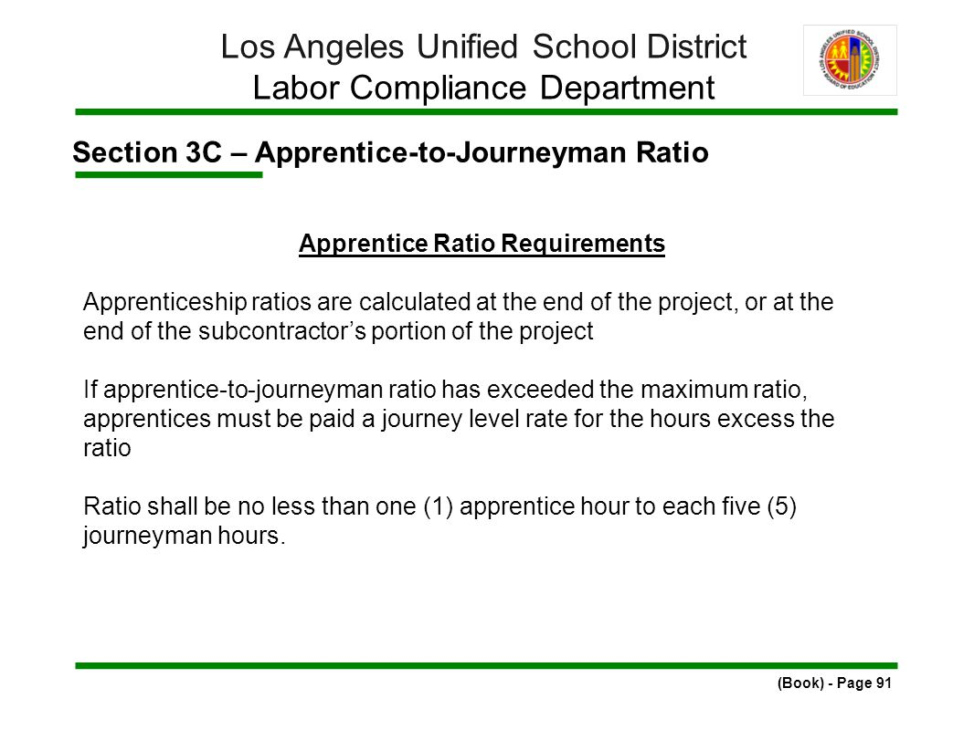 Section 3C – Apprentice-to-Journeyman Ratio (Book) - Page 91 Los Angeles Unified School District Labor Compliance Department Apprentice Ratio Requirements Apprenticeship ratios are calculated at the end of the project, or at the end of the subcontractor's portion of the project If apprentice-to-journeyman ratio has exceeded the maximum ratio, apprentices must be paid a journey level rate for the hours excess the ratio Ratio shall be no less than one (1) apprentice hour to each five (5) journeyman hours.