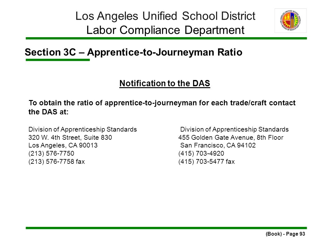 Section 3C – Apprentice-to-Journeyman Ratio (Book) - Page 93 Los Angeles Unified School District Labor Compliance Department Notification to the DAS To obtain the ratio of apprentice-to-journeyman for each trade/craft contact the DAS at: Division of Apprenticeship Standards 320 W.