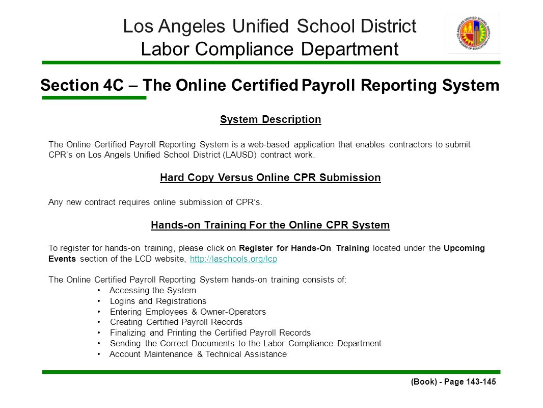 Section 4C – The Online Certified Payroll Reporting System (Book) - Page 143-145 Los Angeles Unified School District Labor Compliance Department System Description The Online Certified Payroll Reporting System is a web-based application that enables contractors to submit CPR's on Los Angels Unified School District (LAUSD) contract work.