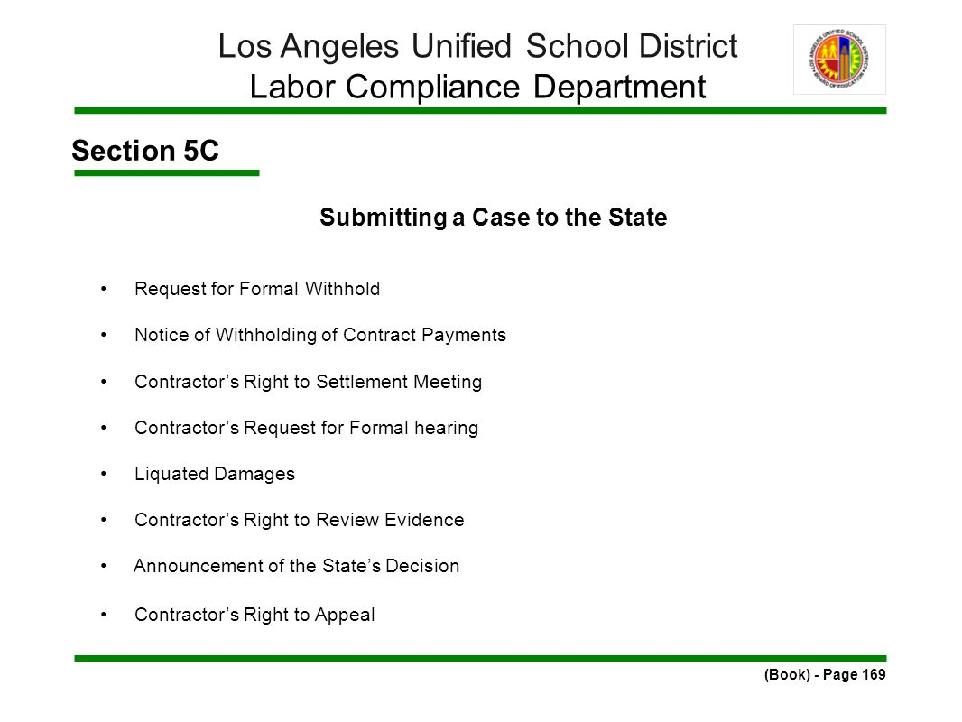 Section 5C Submitting a Case to the State Request for Formal Withhold Notice of Withholding of Contract Payments Contractor's Right to Settlement Meeting Contractor's Request for Formal hearing Liquated Damages Contractor's Right to Review Evidence Announcement of the State's Decision Contractor's Right to Appeal (Book) - Page 169 Los Angeles Unified School District Labor Compliance Department