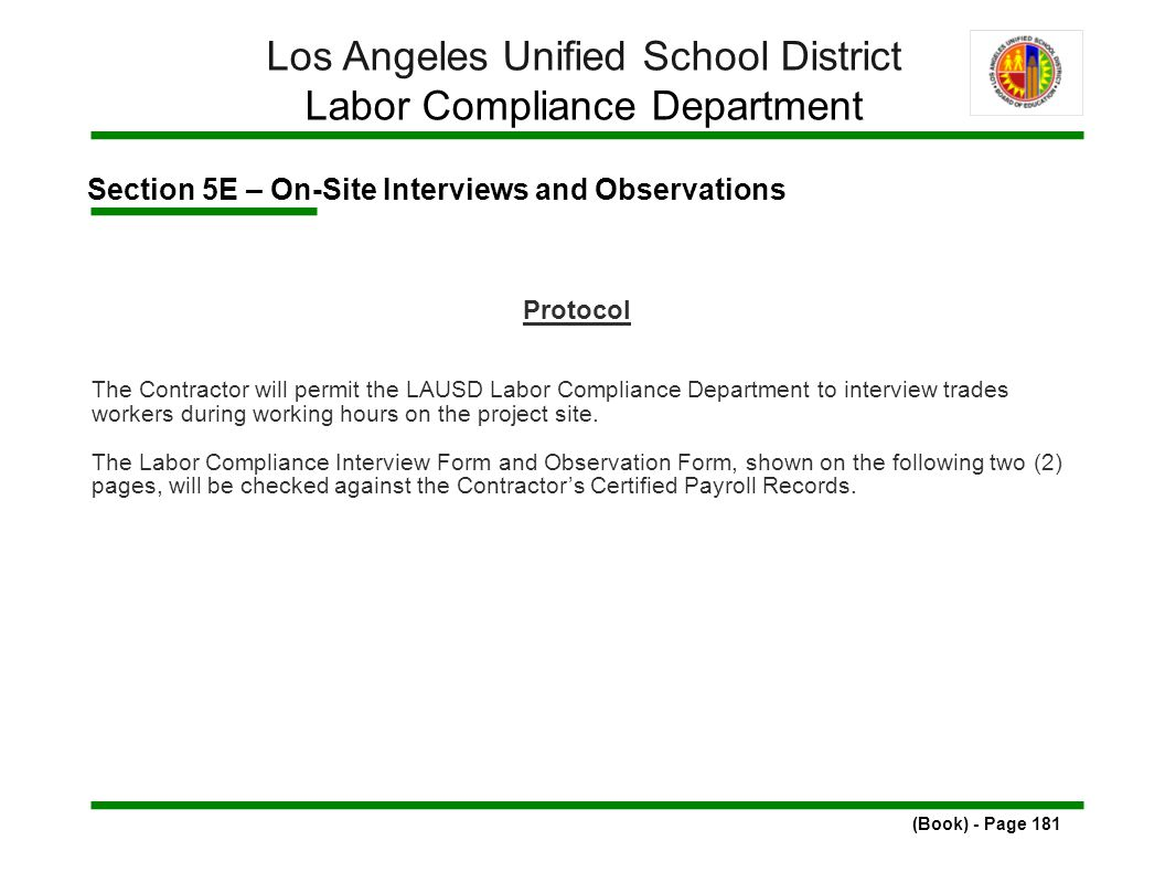 Section 5E – On-Site Interviews and Observations (Book) - Page 181 Los Angeles Unified School District Labor Compliance Department Protocol The Contractor will permit the LAUSD Labor Compliance Department to interview trades workers during working hours on the project site.