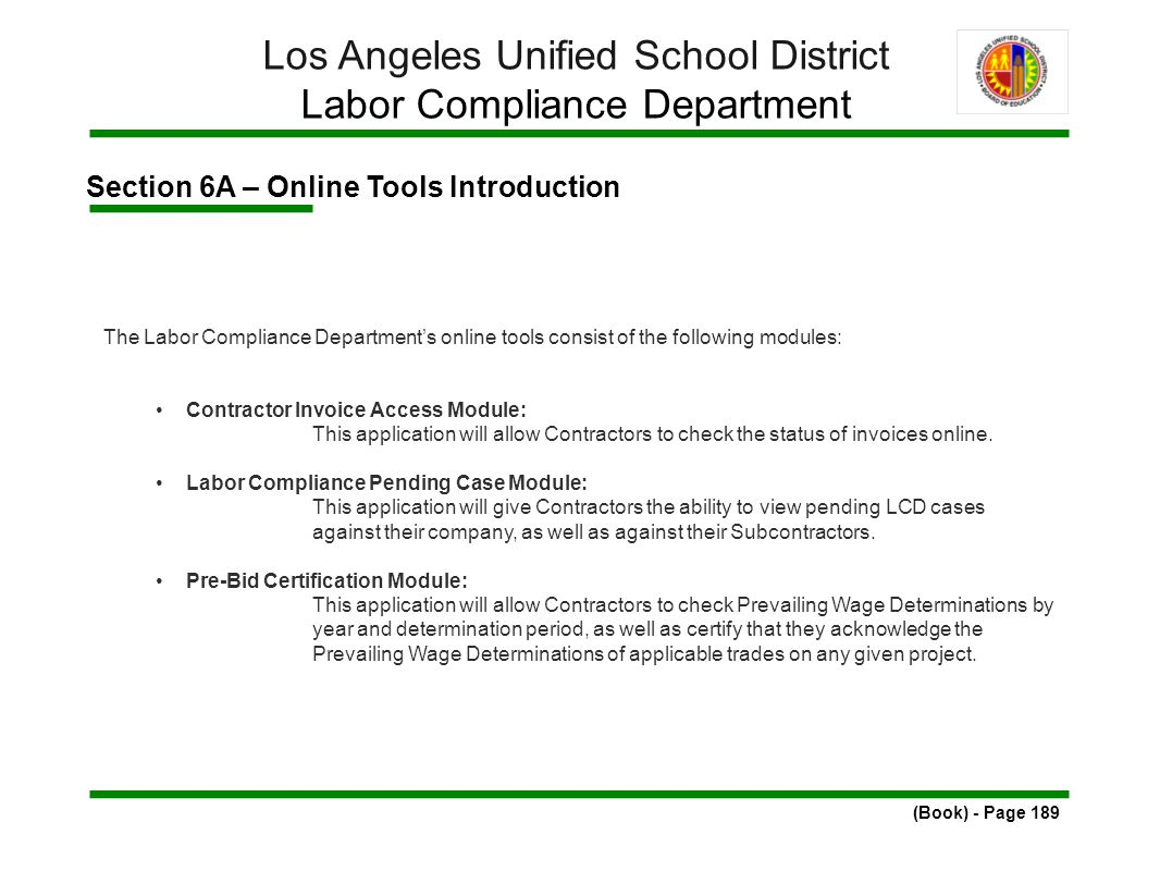 Section 6A – Online Tools Introduction (Book) - Page 189 Los Angeles Unified School District Labor Compliance Department The Labor Compliance Department's online tools consist of the following modules: Contractor Invoice Access Module: This application will allow Contractors to check the status of invoices online.