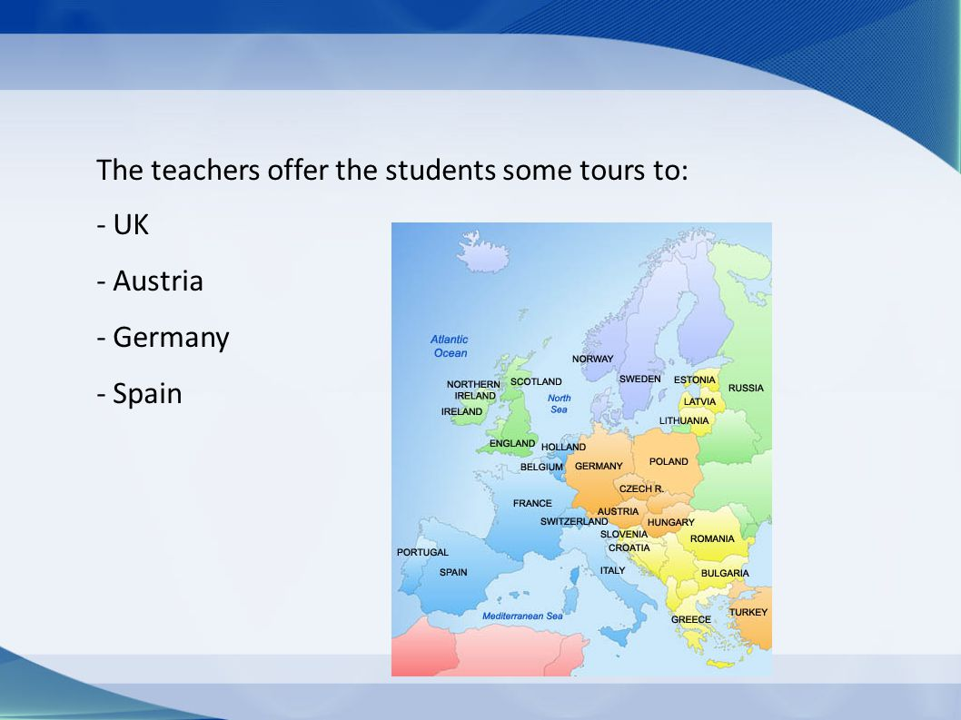 The teachers offer the students some tours to: - UK - Austria - Germany - Spain