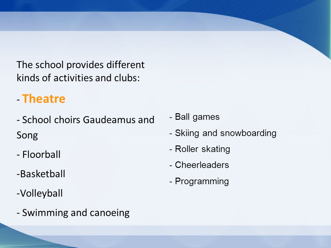 The school provides different kinds of activities and clubs: - Theatre - School choirs Gaudeamus and Song - Floorball -Basketball -Volleyball - Swimming and canoeing - Ball games - Skiing and snowboarding - Roller skating - Cheerleaders - Programming