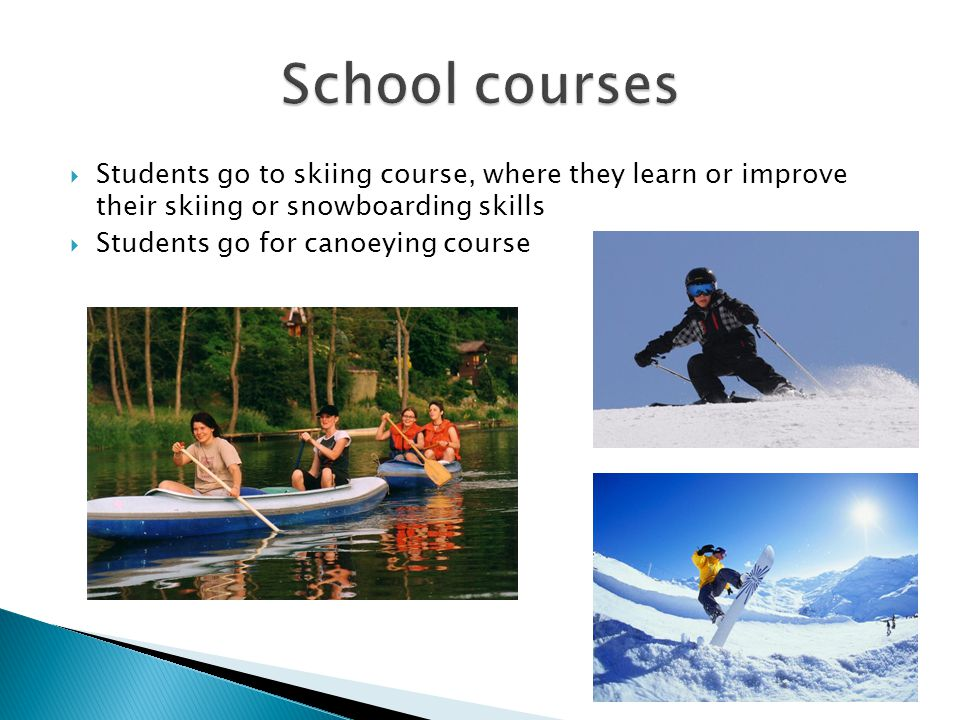  Students go to skiing course, where they learn or improve their skiing or snowboarding skills  Students go for canoeying course