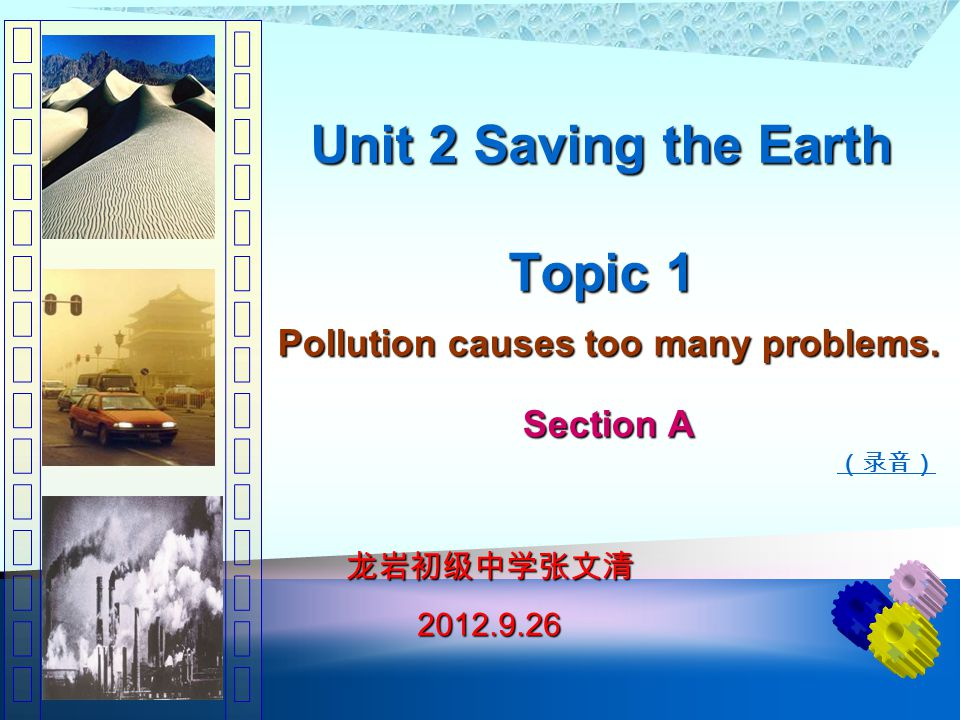 Unit 2 Saving the Earth Topic 1 Pollution causes too many problems. Section A (录音) 龙岩初级中学张文清 2012.9.26 2012.9.26