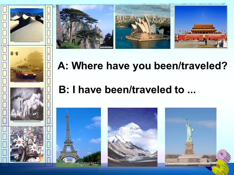 A: Where have you been/traveled? B: I have been/traveled to...