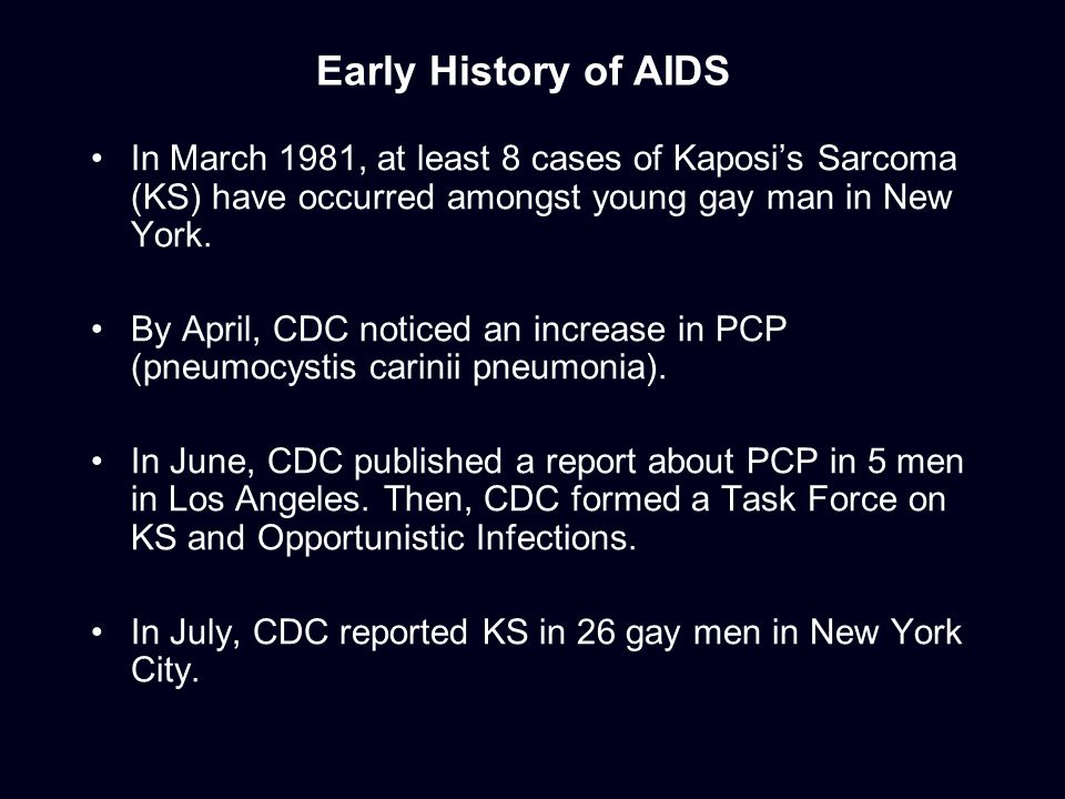 Early History of AIDS In March 1981, at least 8 cases of Kaposi's Sarcoma (KS) have occurred amongst young gay man in New York.