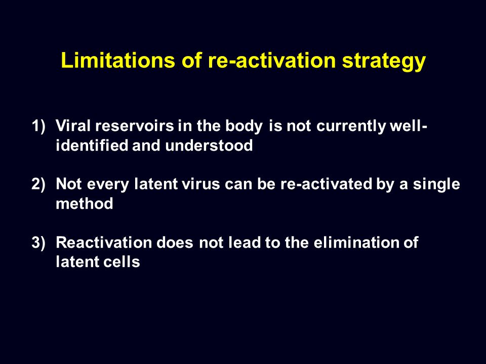 Limitations of re-activation strategy 1)Viral reservoirs in the body is not currently well- identified and understood 2)Not every latent virus can be re-activated by a single method 3)Reactivation does not lead to the elimination of latent cells