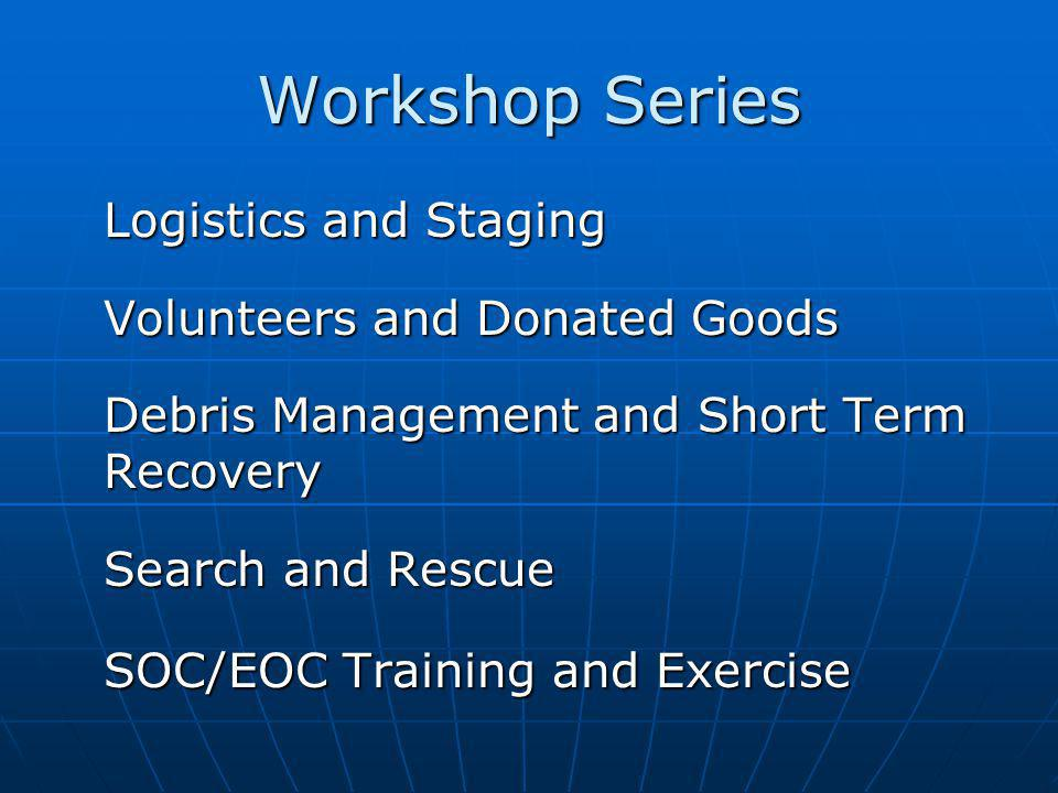 Workshop Series Logistics and Staging Volunteers and Donated Goods Debris Management and Short Term Recovery Search and Rescue SOC/EOC Training and Exercise