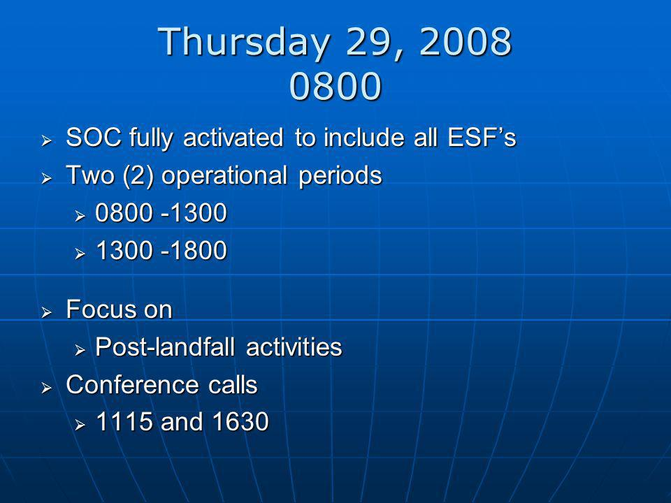 Thursday 29, 2008 0800  SOC fully activated to include all ESF's  Two (2) operational periods  0800 -1300  1300 -1800  Focus on  Post-landfall activities  Conference calls  1115 and 1630