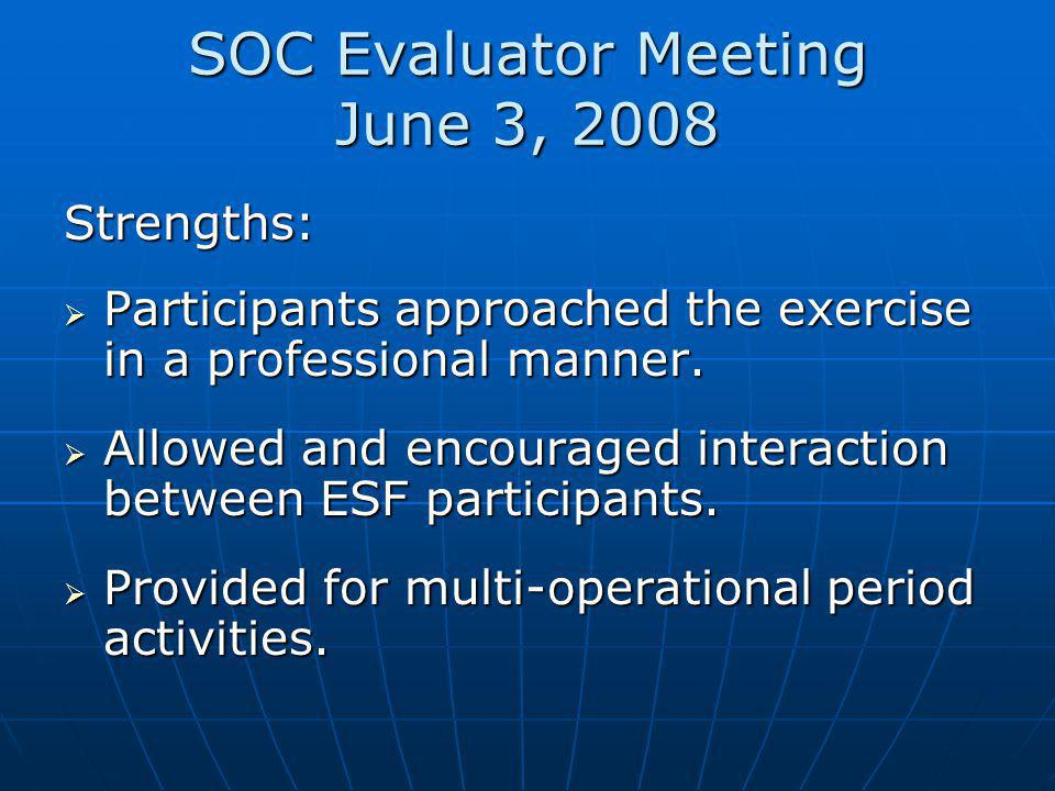 SOC Evaluator Meeting June 3, 2008 Strengths:  Participants approached the exercise in a professional manner.