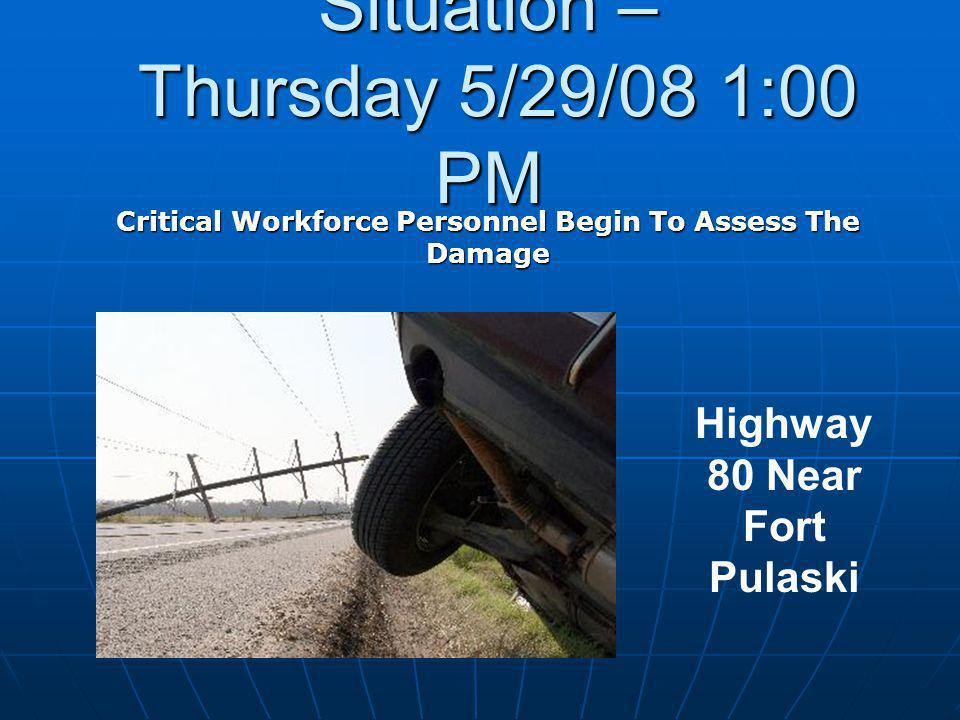 Situation – Thursday 5/29/08 1:00 PM Critical Workforce Personnel Begin To Assess The Damage Highway 80 Near Fort Pulaski