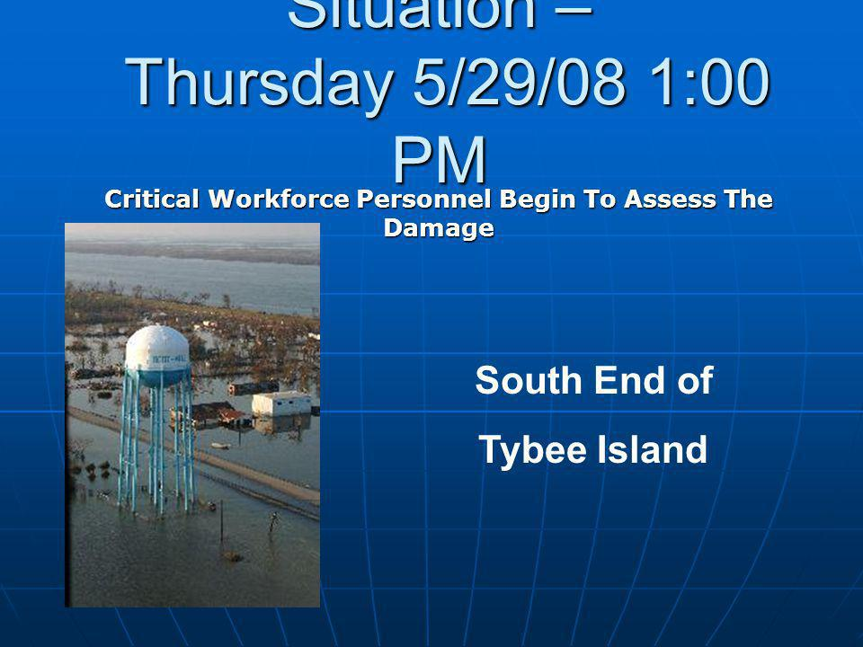Situation – Thursday 5/29/08 1:00 PM Critical Workforce Personnel Begin To Assess The Damage South End of Tybee Island