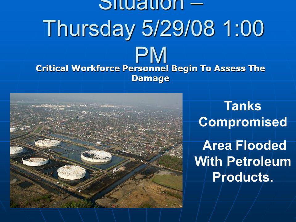 Situation – Thursday 5/29/08 1:00 PM Critical Workforce Personnel Begin To Assess The Damage Tanks Compromised Area Flooded With Petroleum Products.