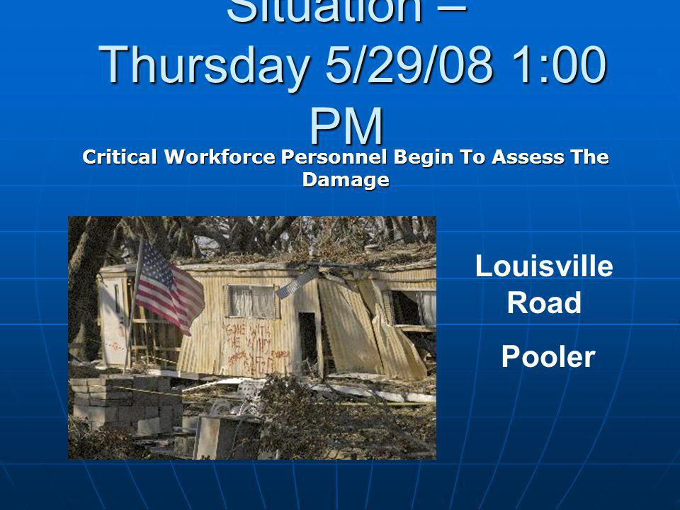 Situation – Thursday 5/29/08 1:00 PM Critical Workforce Personnel Begin To Assess The Damage Louisville Road Pooler