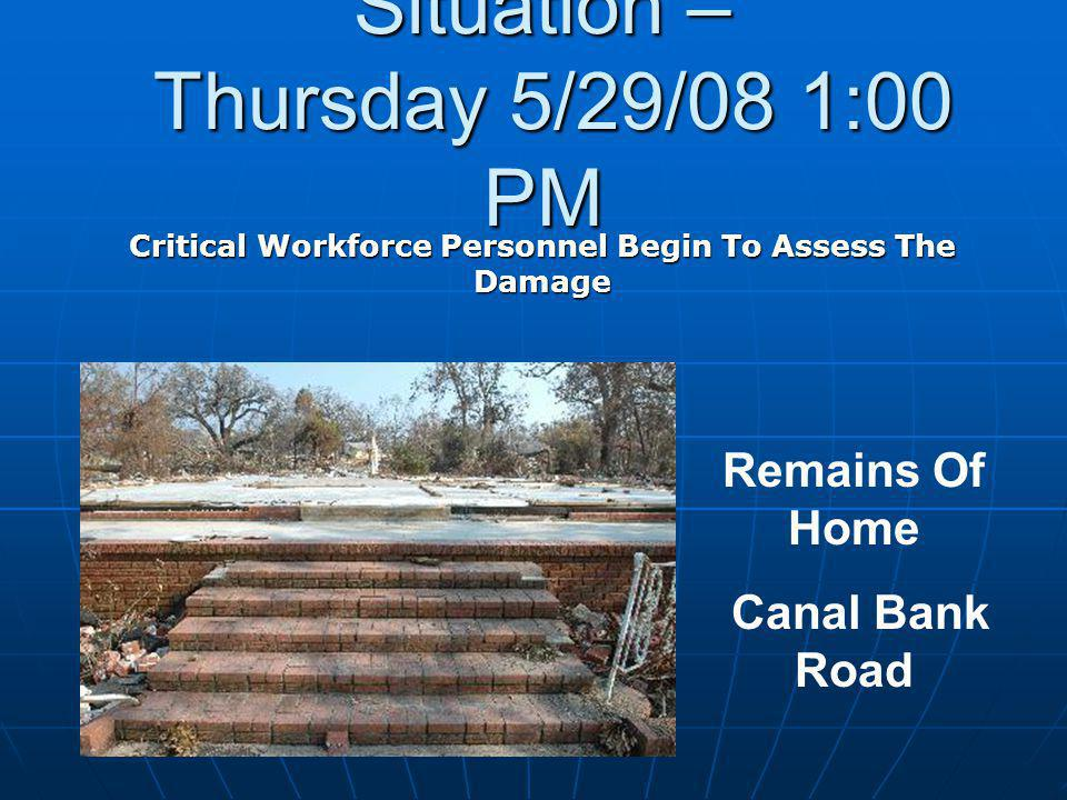 Situation – Thursday 5/29/08 1:00 PM Critical Workforce Personnel Begin To Assess The Damage Remains Of Home Canal Bank Road