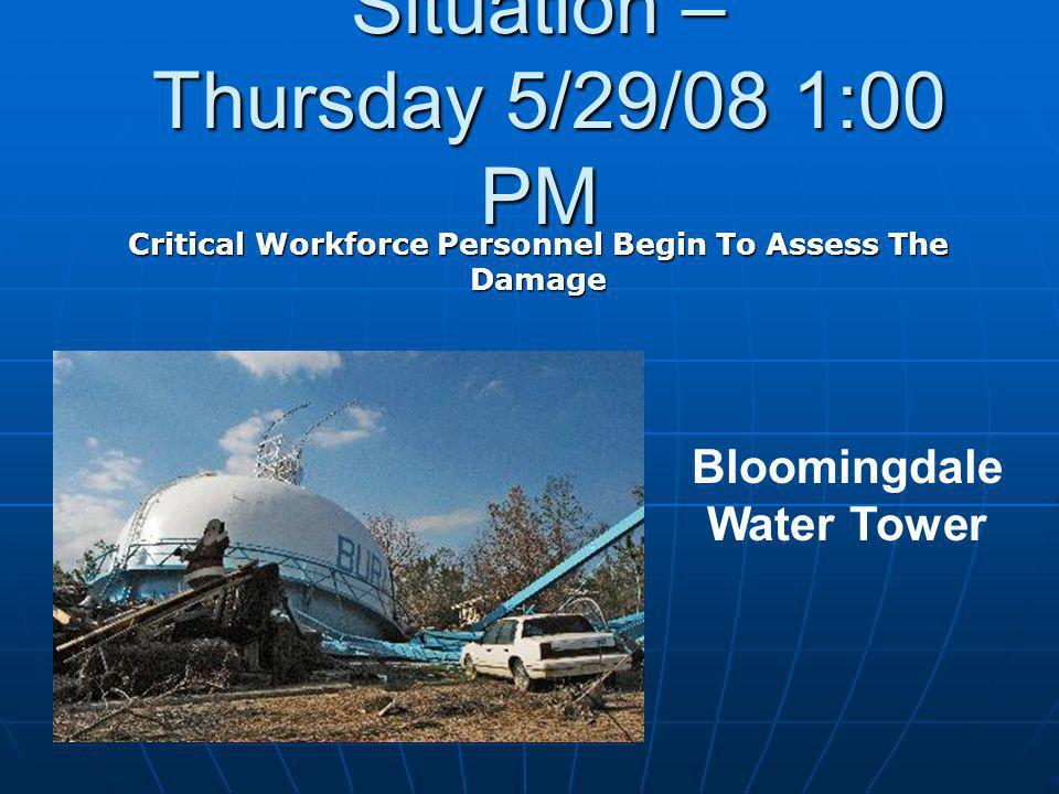 Situation – Thursday 5/29/08 1:00 PM Critical Workforce Personnel Begin To Assess The Damage Bloomingdale Water Tower