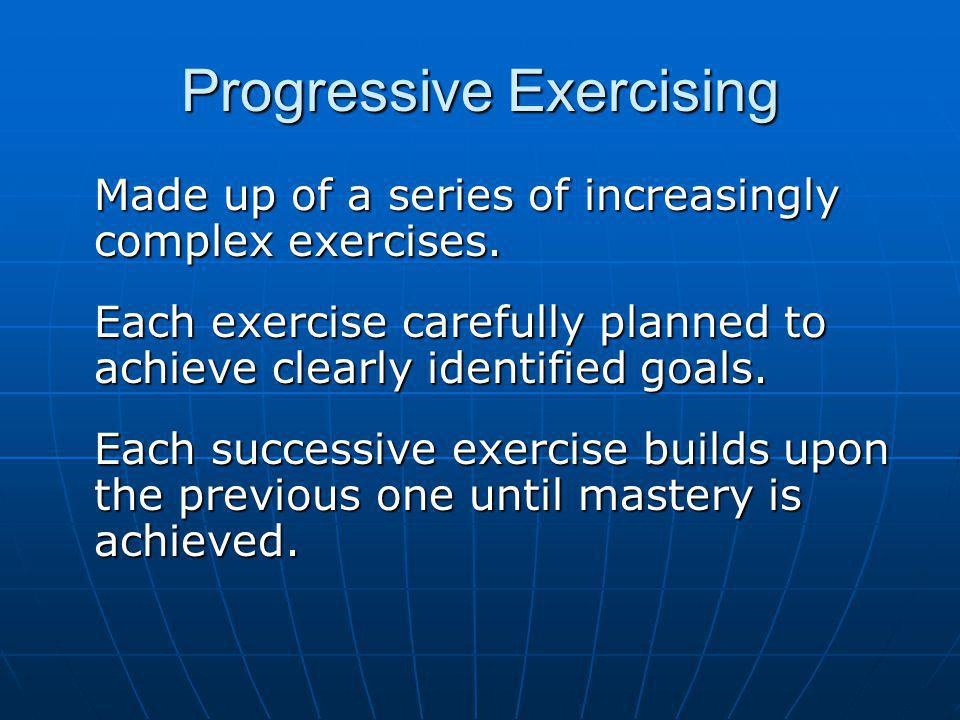 Progressive Exercising Made up of a series of increasingly complex exercises.