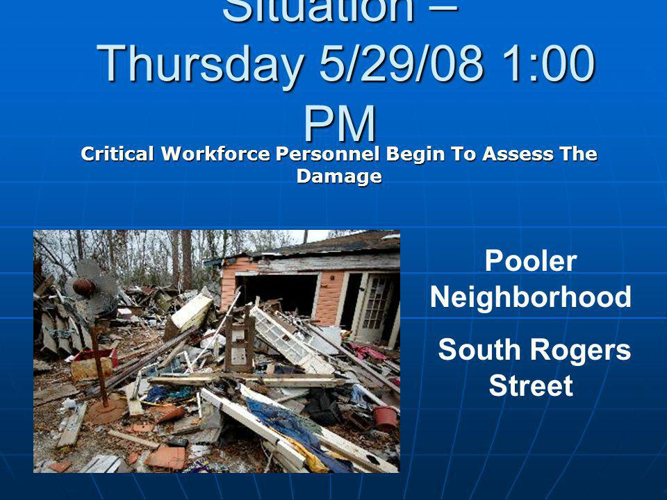 Situation – Thursday 5/29/08 1:00 PM Critical Workforce Personnel Begin To Assess The Damage Pooler Neighborhood South Rogers Street