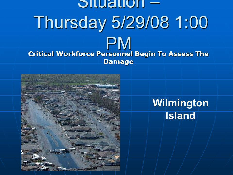 Situation – Thursday 5/29/08 1:00 PM Critical Workforce Personnel Begin To Assess The Damage Wilmington Island