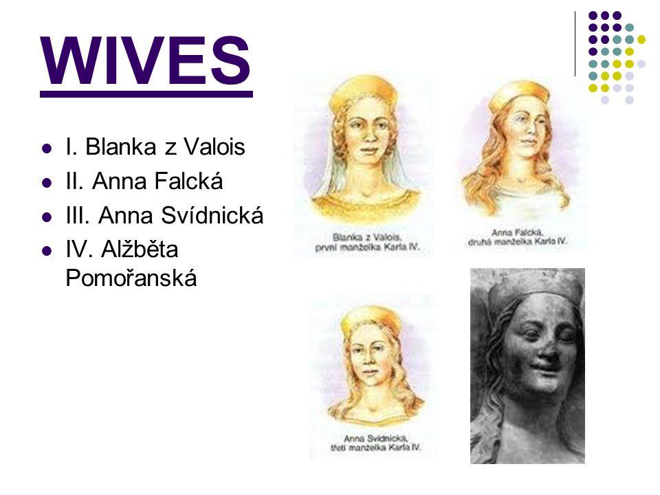 WIVES I. Blanka z Valois II. Anna Falcká III. Anna Svídnická IV. Alžběta Pomořanská