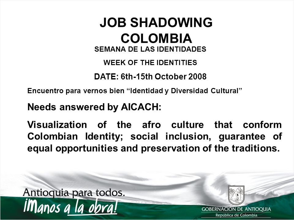 JOB SHADOWING COLOMBIA SEMANA DE LAS IDENTIDADES WEEK OF THE IDENTITIES DATE: 6th-15th October 2008 Encuentro para vernos bien Identidad y Diversidad Cultural Needs answered by AICACH: Visualization of the afro culture that conform Colombian Identity; social inclusion, guarantee of equal opportunities and preservation of the traditions.
