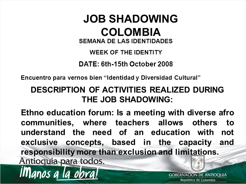 JOB SHADOWING COLOMBIA SEMANA DE LAS IDENTIDADES WEEK OF THE IDENTITY DATE: 6th-15th October 2008 Encuentro para vernos bien Identidad y Diversidad Cultural DESCRIPTION OF ACTIVITIES REALIZED DURING THE JOB SHADOWING: Ethno education forum: Is a meeting with diverse afro communities, where teachers allows others to understand the need of an education with not exclusive concepts, based in the capacity and responsibility more than exclusion and limitations.