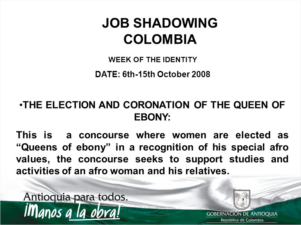 JOB SHADOWING COLOMBIA WEEK OF THE IDENTITY DATE: 6th-15th October 2008 THE ELECTION AND CORONATION OF THE QUEEN OF EBONY: This is a concourse where women are elected as Queens of ebony in a recognition of his special afro values, the concourse seeks to support studies and activities of an afro woman and his relatives.