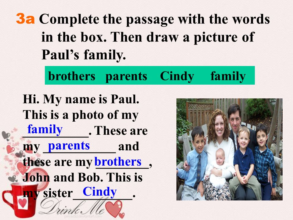 3a Complete the passage with the words in the box. Then draw a picture of Paul's family. brothers parents Cindy family Hi. My name is Paul. This is a