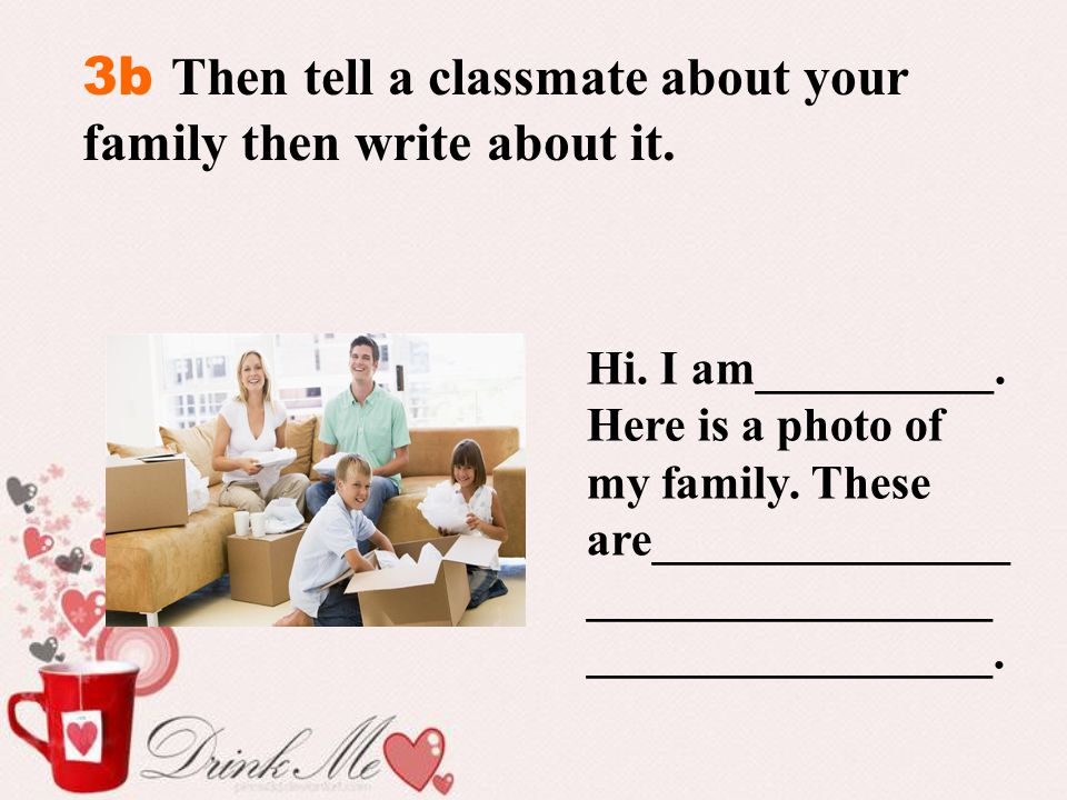 3b Then tell a classmate about your family then write about it. Hi. I am__________. Here is a photo of my family. These are_______________ ___________