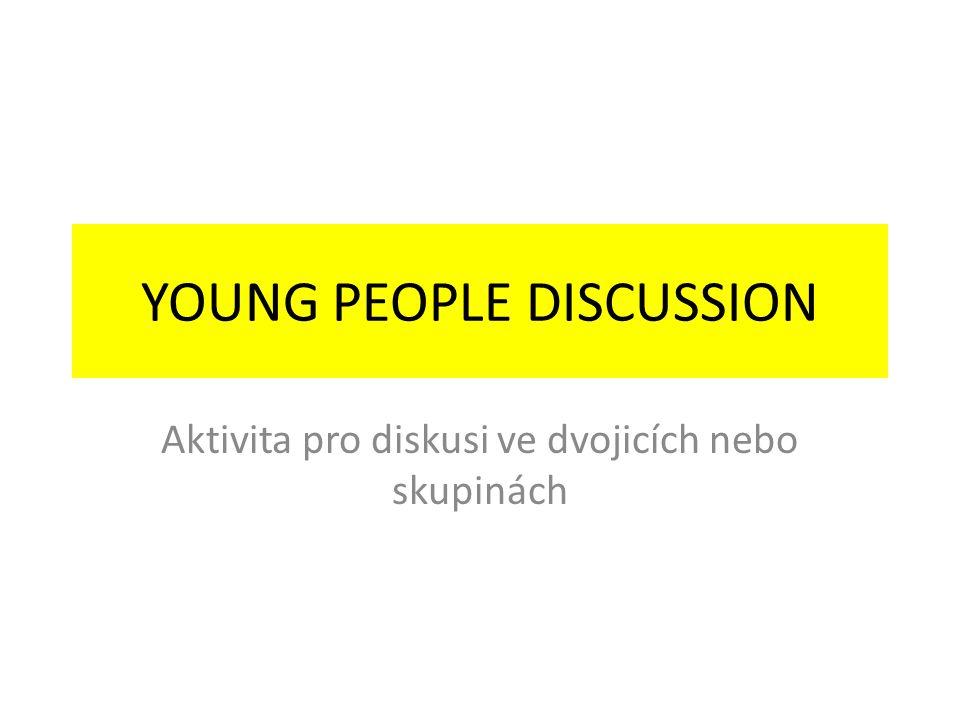 YOUNG PEOPLE DISCUSSION Aktivita pro diskusi ve dvojicích nebo skupinách