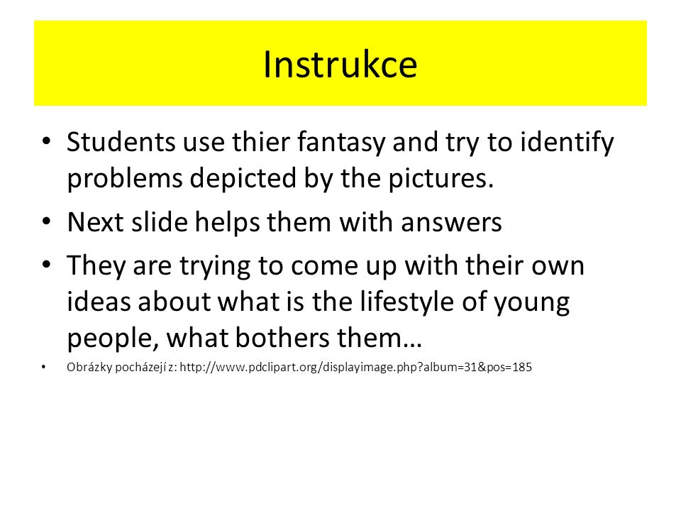 Instrukce Students use thier fantasy and try to identify problems depicted by the pictures.