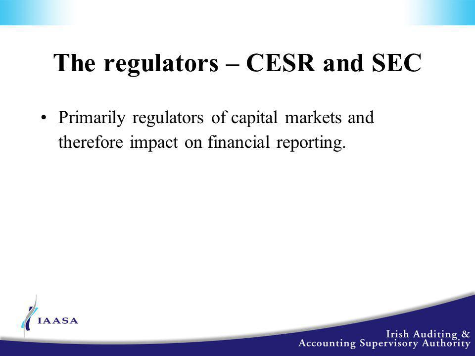 The regulators – CESR and SEC Primarily regulators of capital markets and therefore impact on financial reporting.