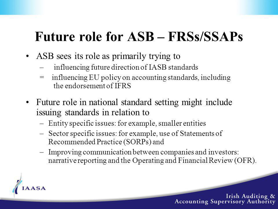 Future role for ASB – FRSs/SSAPs ASB sees its role as primarily trying to – influencing future direction of IASB standards = influencing EU policy on accounting standards, including the endorsement of IFRS Future role in national standard setting might include issuing standards in relation to –Entity specific issues: for example, smaller entities –Sector specific issues: for example, use of Statements of Recommended Practice (SORPs) and –Improving communication between companies and investors: narrative reporting and the Operating and Financial Review (OFR).