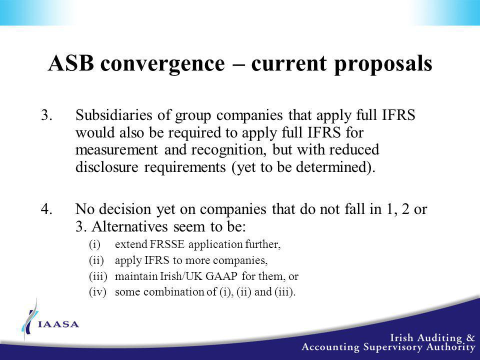 ASB convergence – current proposals 3.Subsidiaries of group companies that apply full IFRS would also be required to apply full IFRS for measurement and recognition, but with reduced disclosure requirements (yet to be determined).