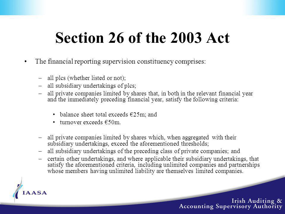 Section 26 of the 2003 Act The financial reporting supervision constituency comprises: –all plcs (whether listed or not); –all subsidiary undertakings of plcs; –all private companies limited by shares that, in both in the relevant financial year and the immediately preceding financial year, satisfy the following criteria: balance sheet total exceeds €25m; and turnover exceeds €50m.