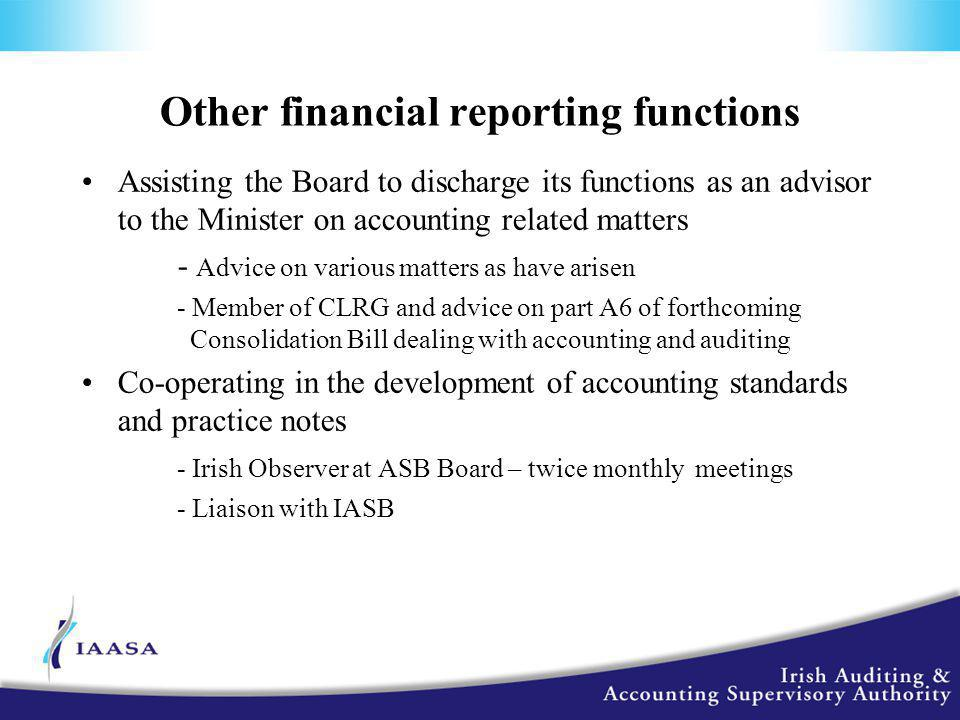 Other financial reporting functions Assisting the Board to discharge its functions as an advisor to the Minister on accounting related matters - Advice on various matters as have arisen - Member of CLRG and advice on part A6 of forthcoming Consolidation Bill dealing with accounting and auditing Co-operating in the development of accounting standards and practice notes - Irish Observer at ASB Board – twice monthly meetings - Liaison with IASB