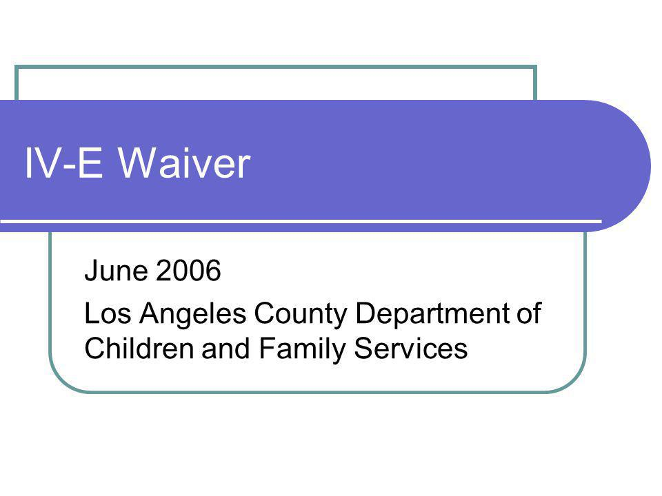 IV-E Waiver June 2006 Los Angeles County Department of Children and Family Services
