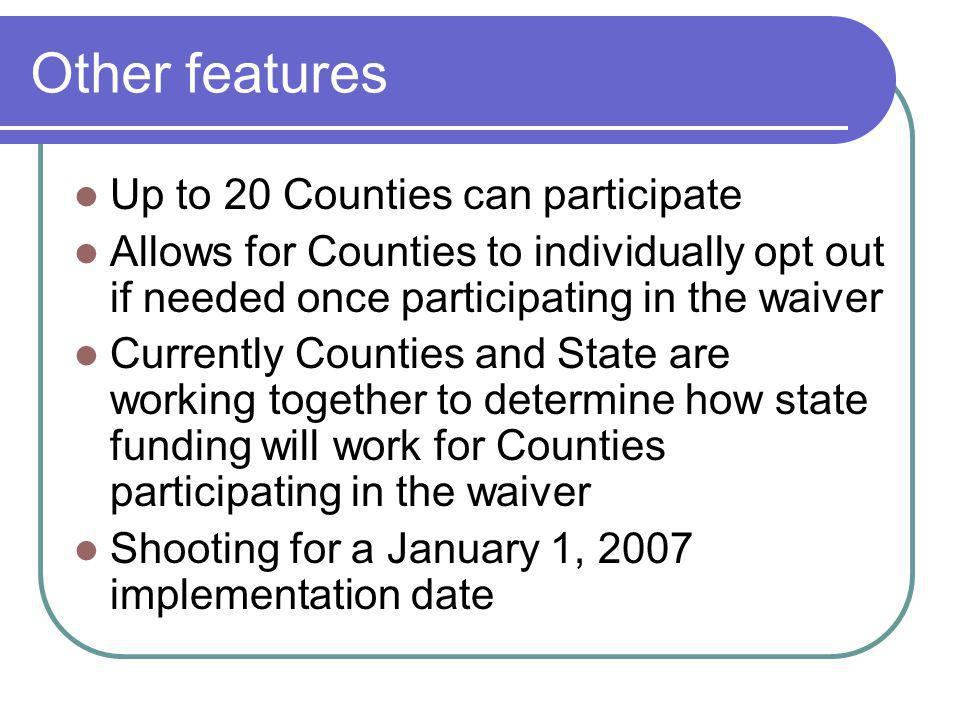 Other features Up to 20 Counties can participate Allows for Counties to individually opt out if needed once participating in the waiver Currently Counties and State are working together to determine how state funding will work for Counties participating in the waiver Shooting for a January 1, 2007 implementation date