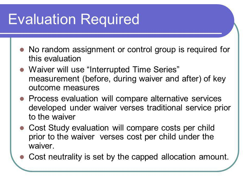 Evaluation Required No random assignment or control group is required for this evaluation Waiver will use Interrupted Time Series measurement (before, during waiver and after) of key outcome measures Process evaluation will compare alternative services developed under waiver verses traditional service prior to the waiver Cost Study evaluation will compare costs per child prior to the waiver verses cost per child under the waiver.