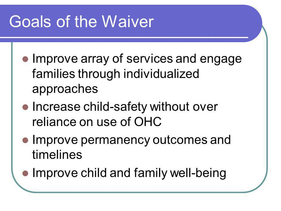 Goals of the Waiver Improve array of services and engage families through individualized approaches Increase child-safety without over reliance on use of OHC Improve permanency outcomes and timelines Improve child and family well-being