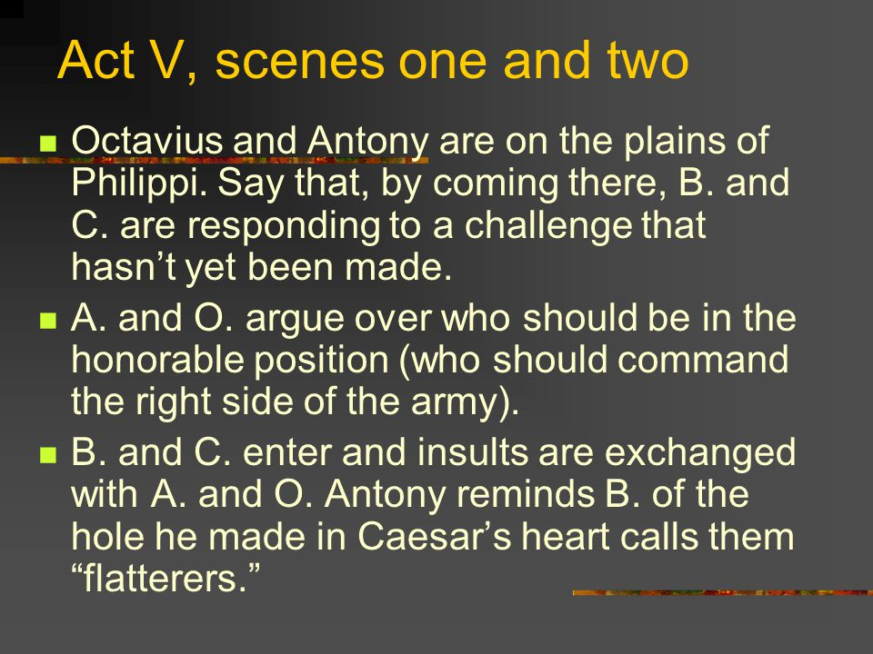 Act V, scenes one and two Octavius and Antony are on the plains of Philippi.